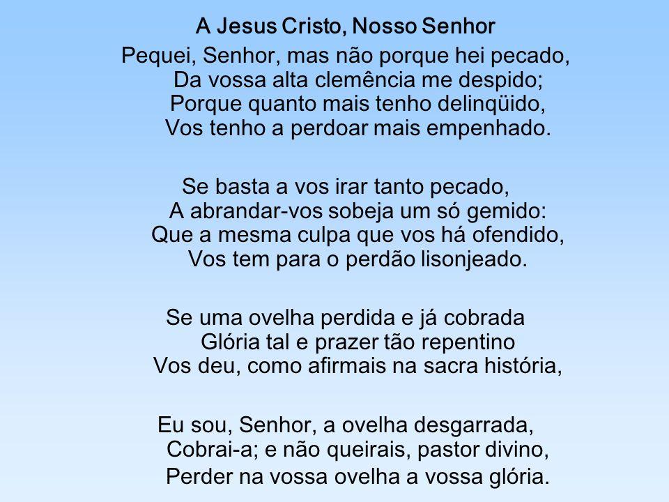 A Jesus Cristo, Nosso Senhor Pequei, Senhor, mas não porque hei pecado, Da vossa alta clemência me despido; Porque quanto mais tenho delinqüido, Vos t
