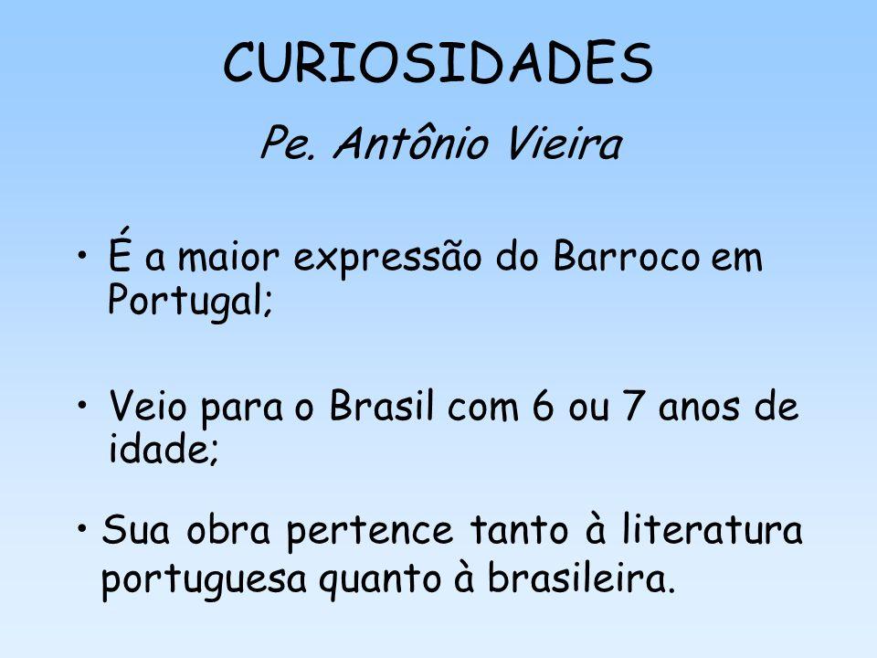 CURIOSIDADES Pe. Antônio Vieira É a maior expressão do Barroco em Portugal; Veio para o Brasil com 6 ou 7 anos de idade; Sua obra pertence tanto à lit