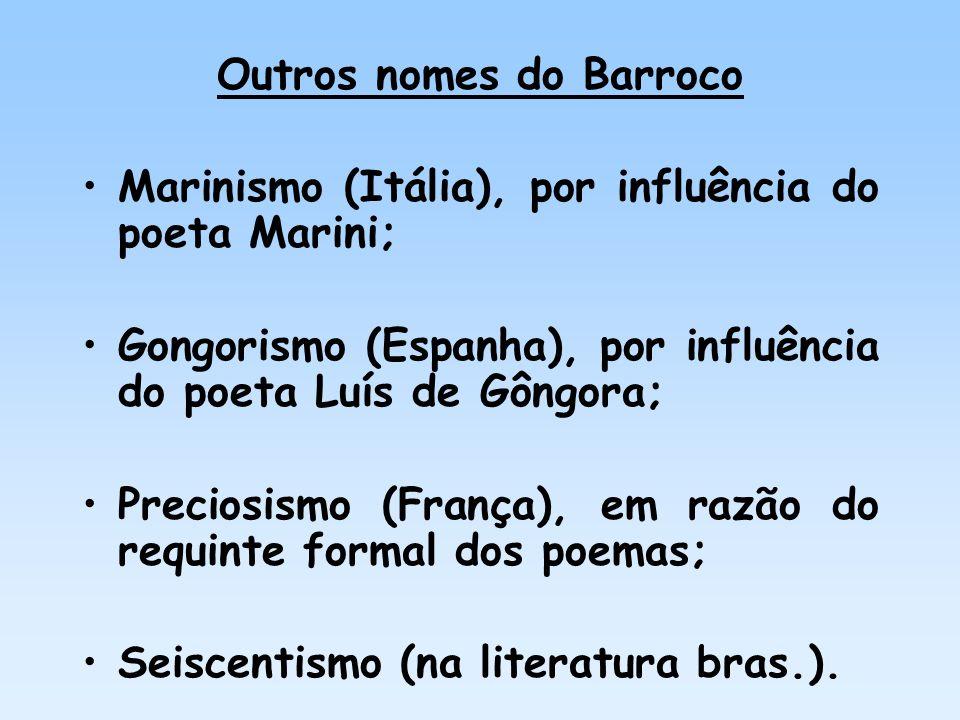 Outros nomes do Barroco Marinismo (Itália), por influência do poeta Marini; Gongorismo (Espanha), por influência do poeta Luís de Gôngora; Preciosismo
