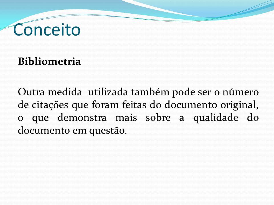 Conceito Bibliometria Outra medida utilizada também pode ser o número de citações que foram feitas do documento original, o que demonstra mais sobre a