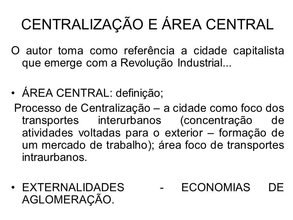 CENTRALIZAÇÃO E ÁREA CENTRAL O autor toma como referência a cidade capitalista que emerge com a Revolução Industrial... ÁREA CENTRAL: definição; Proce