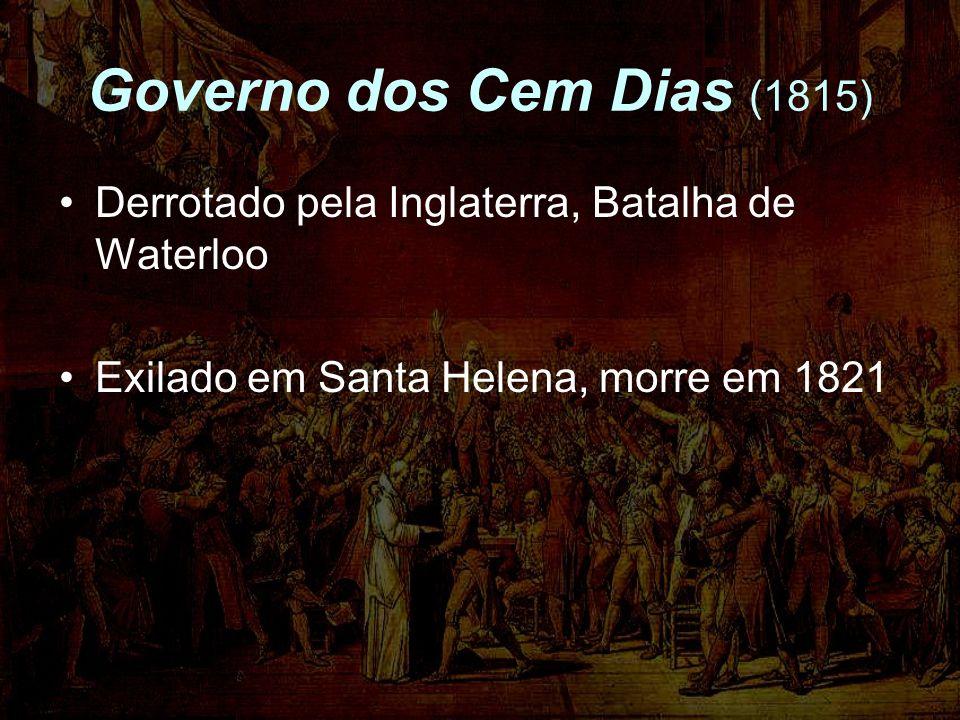 Governo dos Cem Dias (1815) Derrotado pela Inglaterra, Batalha de Waterloo Exilado em Santa Helena, morre em 1821