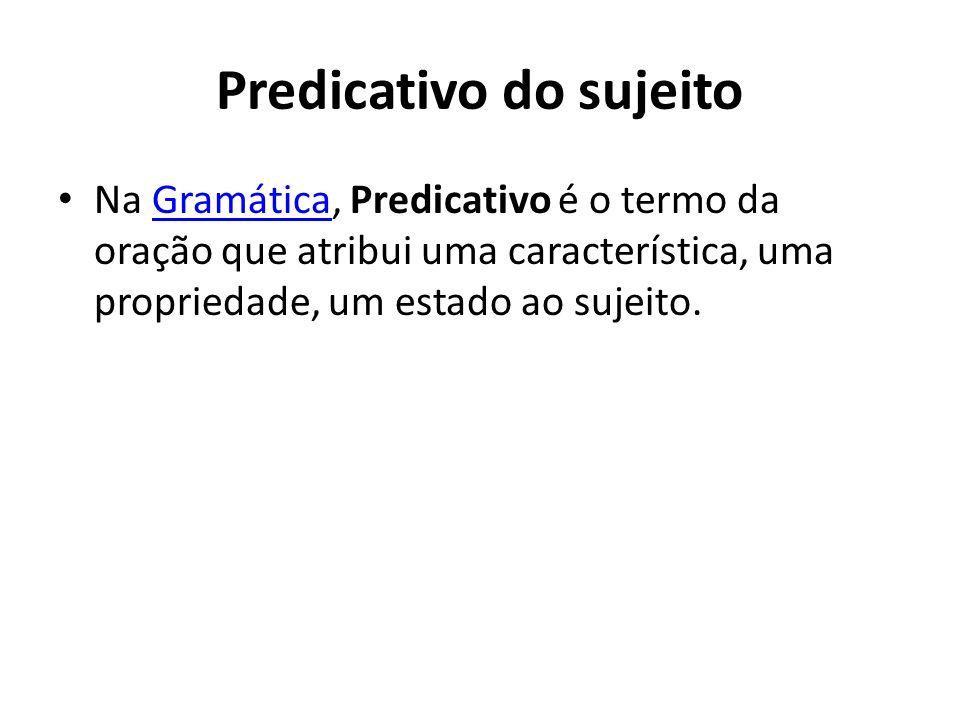Predicativo do sujeito Na Gramática, Predicativo é o termo da oração que atribui uma característica, uma propriedade, um estado ao sujeito.Gramática