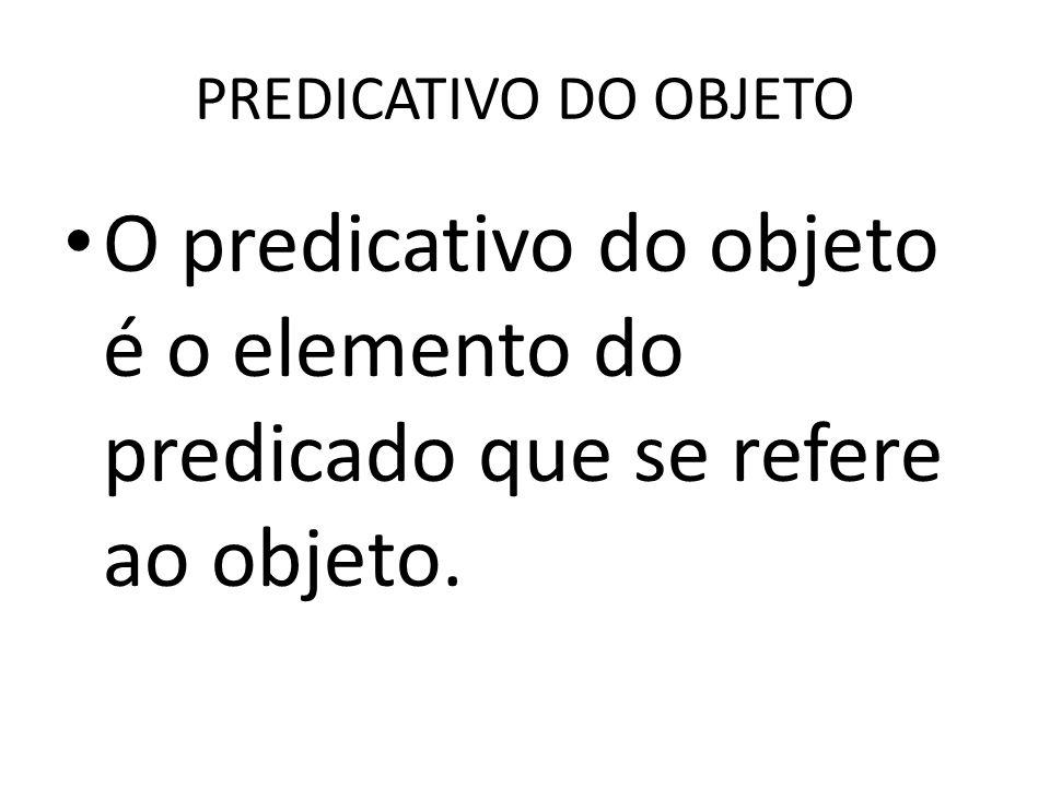 PREDICATIVO DO OBJETO O predicativo do objeto é o elemento do predicado que se refere ao objeto.