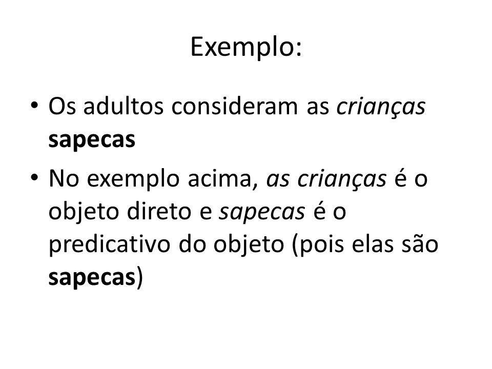 Exemplo: Os adultos consideram as crianças sapecas No exemplo acima, as crianças é o objeto direto e sapecas é o predicativo do objeto (pois elas são
