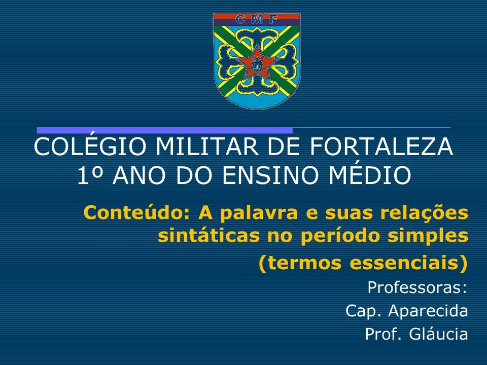 COLÉGIO MILITAR DE FORTALEZA 1º ANO DO ENSINO MÉDIO Conteúdo: A palavra e suas relações sintáticas no período simples (termos essenciais) Professoras: