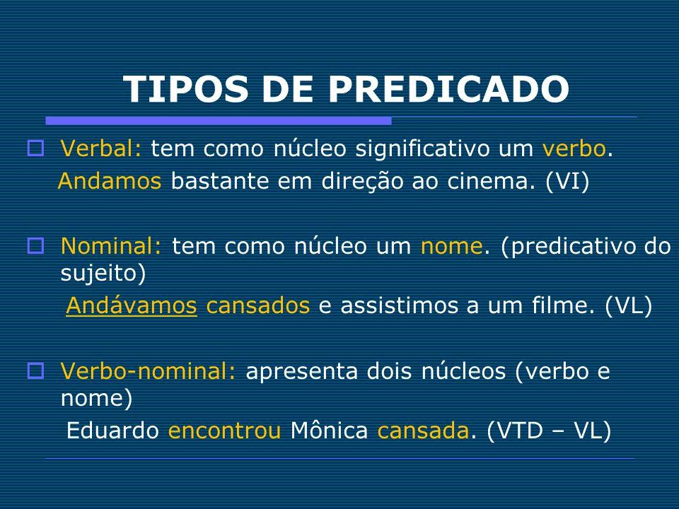 TIPOS DE PREDICADO Verbal: tem como núcleo significativo um verbo. Andamos bastante em direção ao cinema. (VI) Nominal: tem como núcleo um nome. (pred