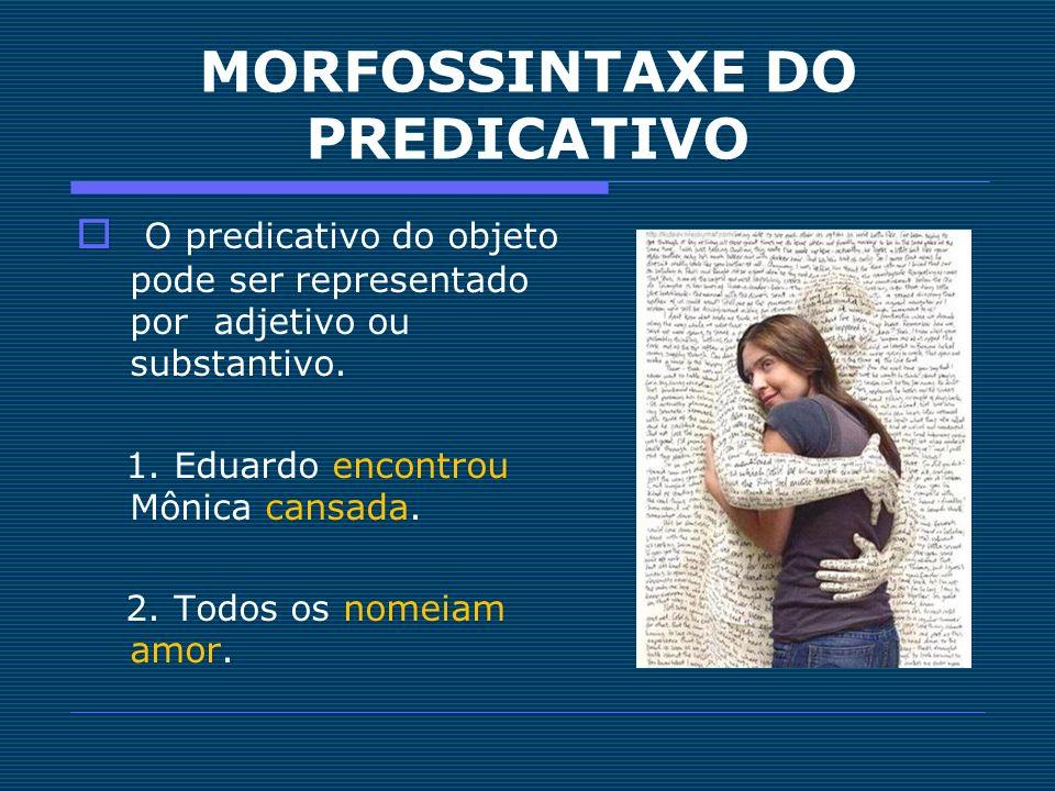 MORFOSSINTAXE DO PREDICATIVO O predicativo do objeto pode ser representado por adjetivo ou substantivo. 1. Eduardo encontrou Mônica cansada. 2. Todos