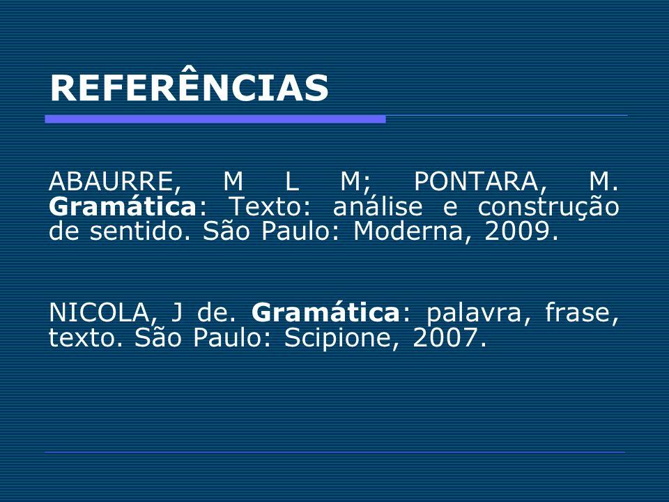 REFERÊNCIAS ABAURRE, M L M; PONTARA, M. Gramática: Texto: análise e construção de sentido. São Paulo: Moderna, 2009. NICOLA, J de. Gramática: palavra,