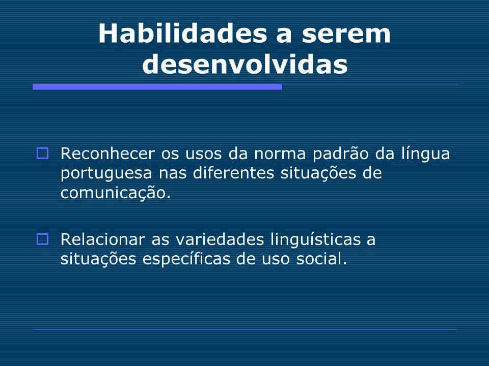 Habilidades a serem desenvolvidas Reconhecer os usos da norma padrão da língua portuguesa nas diferentes situações de comunicação. Relacionar as varie