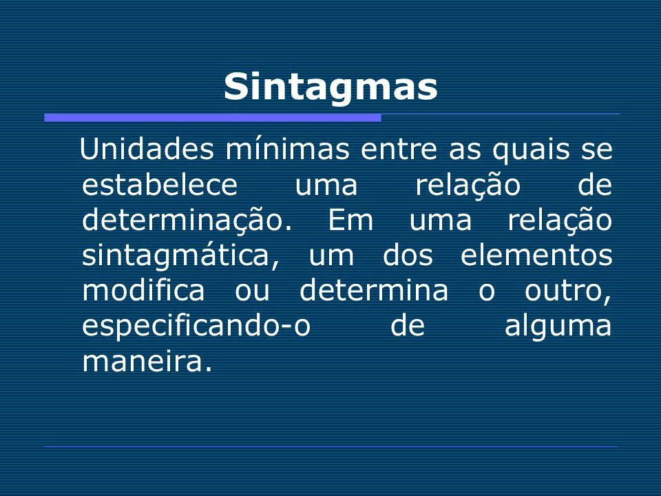 Sintagmas Unidades mínimas entre as quais se estabelece uma relação de determinação. Em uma relação sintagmática, um dos elementos modifica ou determi