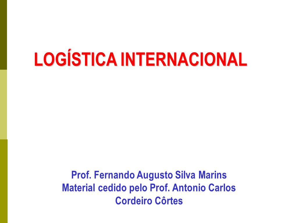 LOGÍSTICA INTERNACIONAL Prof. Fernando Augusto Silva Marins Material cedido pelo Prof. Antonio Carlos Cordeiro Côrtes