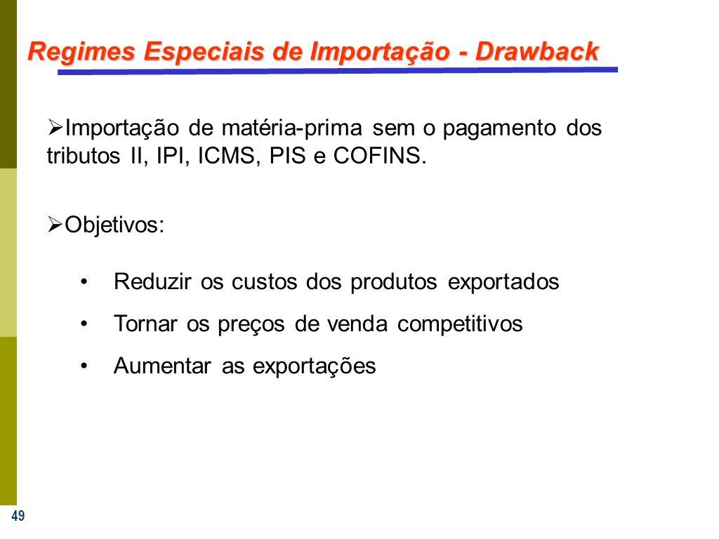 49 Regimes Especiais de Importação - Drawback Importação de matéria-prima sem o pagamento dos tributos II, IPI, ICMS, PIS e COFINS. Objetivos: Reduzir