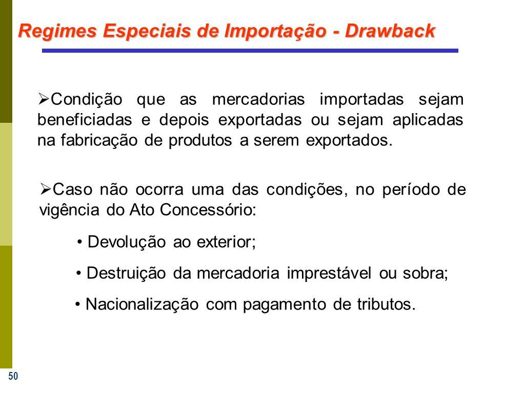 50 Regimes Especiais de Importação - Drawback Condição que as mercadorias importadas sejam beneficiadas e depois exportadas ou sejam aplicadas na fabricação de produtos a serem exportados.