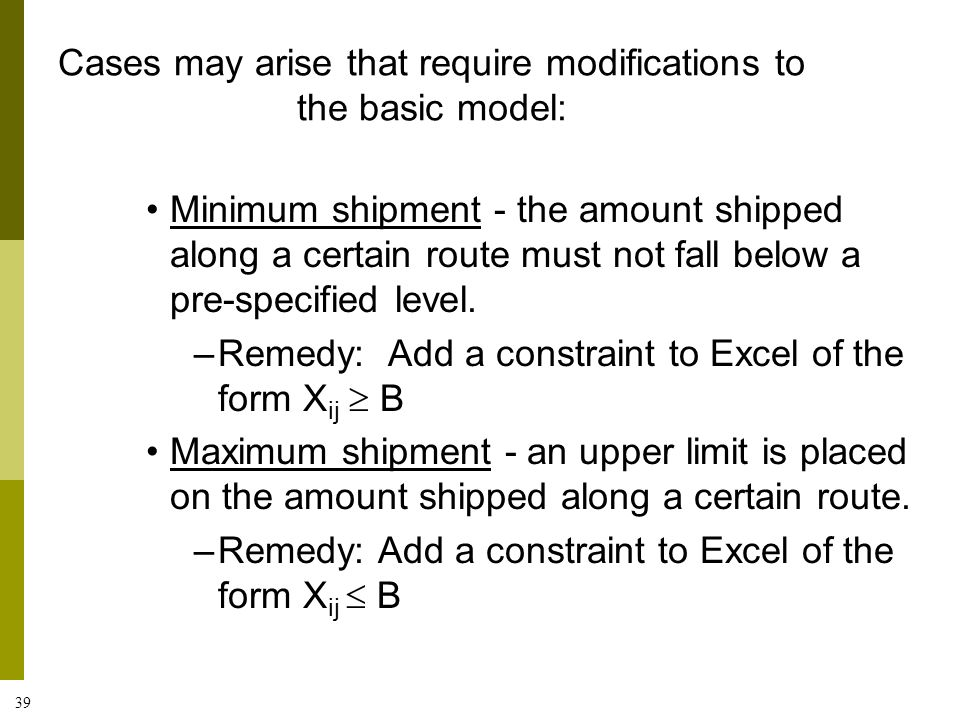 39 Minimum shipment - the amount shipped along a certain route must not fall below a pre-specified level. –Remedy: Add a constraint to Excel of the fo