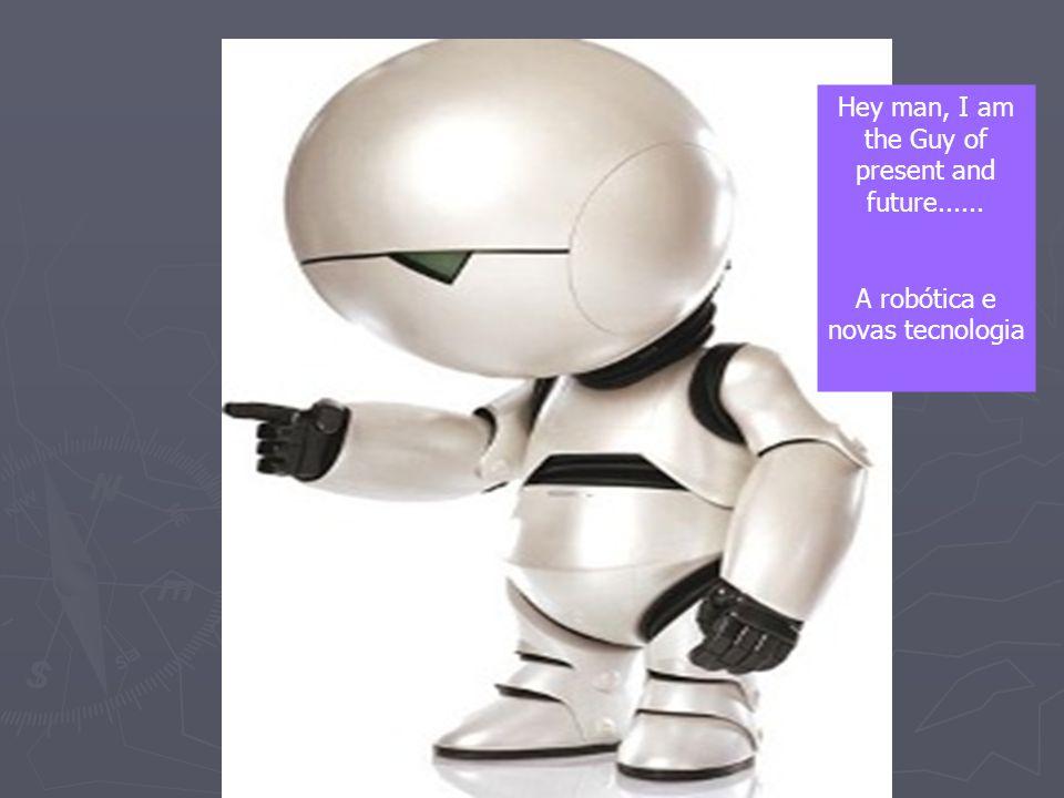 Hey man, I am the Guy of present and future...... A robótica e novas tecnologia