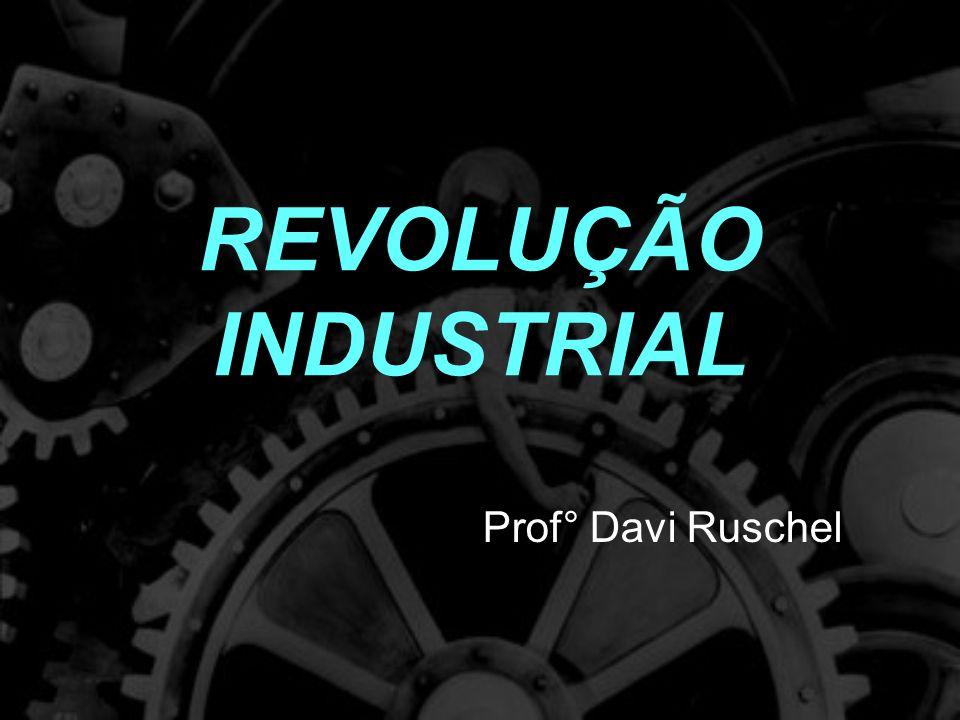 REVOLUÇÃO INDUSTRIAL Prof° Davi Ruschel