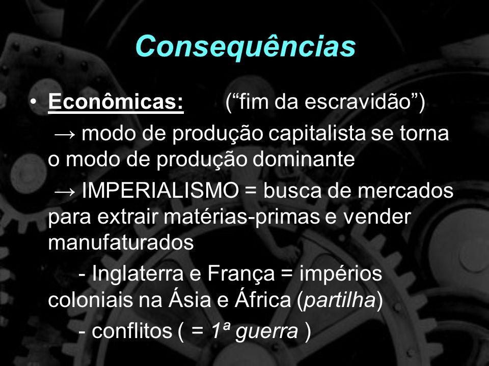 Consequências Econômicas:(fim da escravidão) modo de produção capitalista se torna o modo de produção dominante IMPERIALISMO = busca de mercados para extrair matérias-primas e vender manufaturados - Inglaterra e França = impérios coloniais na Ásia e África (partilha) - conflitos ( = 1ª guerra )