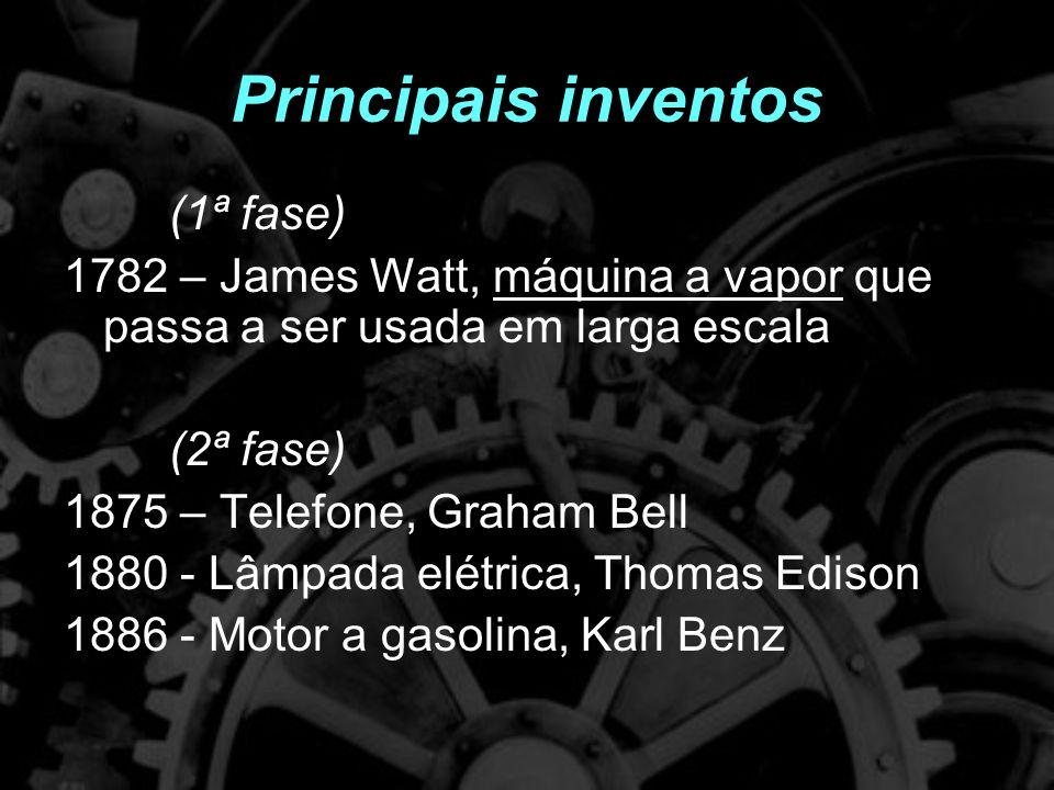 Principais inventos (1ª fase) 1782 – James Watt, máquina a vapor que passa a ser usada em larga escala (2ª fase) 1875 – Telefone, Graham Bell 1880 - Lâmpada elétrica, Thomas Edison 1886 - Motor a gasolina, Karl Benz