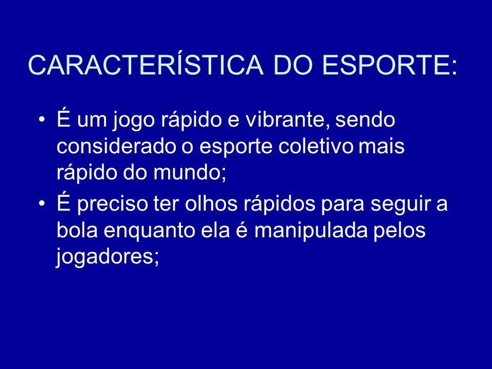 CARACTERÍSTICA DO ESPORTE: É um jogo rápido e vibrante, sendo considerado o esporte coletivo mais rápido do mundo; É preciso ter olhos rápidos para se