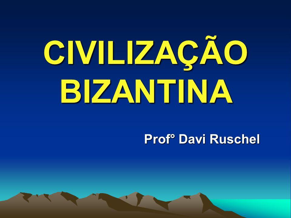 CIVILIZAÇÃO BIZANTINA Prof° Davi Ruschel