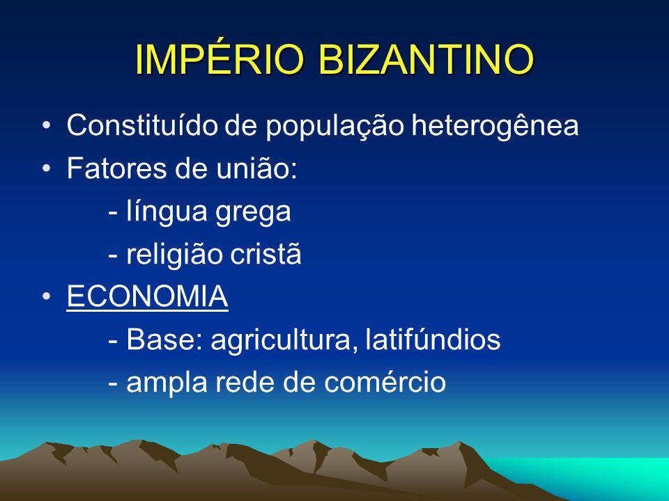 IMPÉRIO BIZANTINO Constituído de população heterogênea Fatores de união: - língua grega - religião cristã ECONOMIA - Base: agricultura, latifúndios - ampla rede de comércio