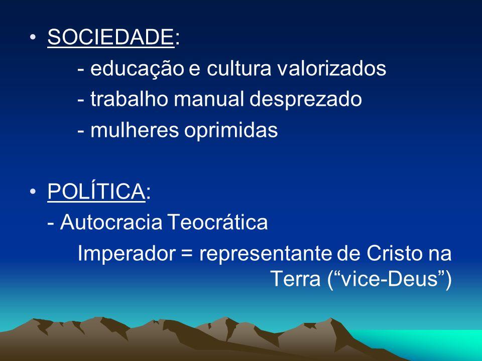 SOCIEDADE: - educação e cultura valorizados - trabalho manual desprezado - mulheres oprimidas POLÍTICA: - Autocracia Teocrática Imperador = representante de Cristo na Terra (vice-Deus)