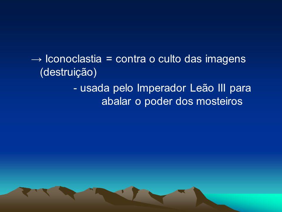 Iconoclastia = contra o culto das imagens (destruição) - usada pelo Imperador Leão III para abalar o poder dos mosteiros