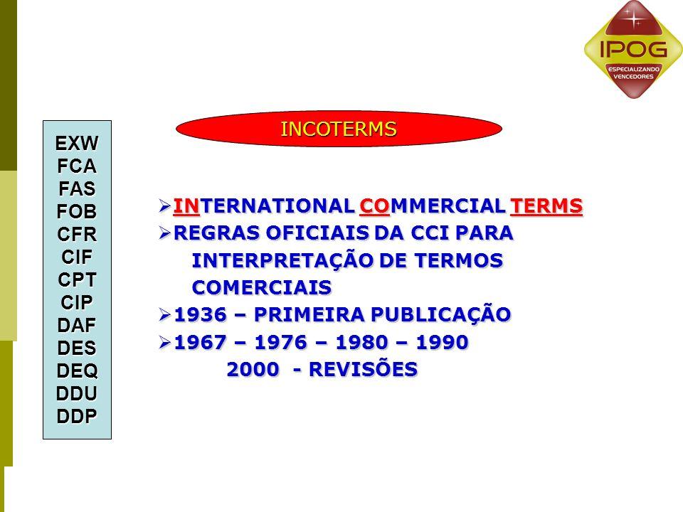 INTERNATIONAL COMMERCIAL TERMS INTERNATIONAL COMMERCIAL TERMS REGRAS OFICIAIS DA CCI PARA REGRAS OFICIAIS DA CCI PARA INTERPRETAÇÃO DE TERMOS COMERCIAIS 1936 – PRIMEIRA PUBLICAÇÃO 1936 – PRIMEIRA PUBLICAÇÃO 1967 – 1976 – 1980 – 1990 1967 – 1976 – 1980 – 1990 2000 - REVISÕES EXWFCAFASFOBCFRCIFCPTCIPDAFDESDEQDDUDDP INCOTERMS