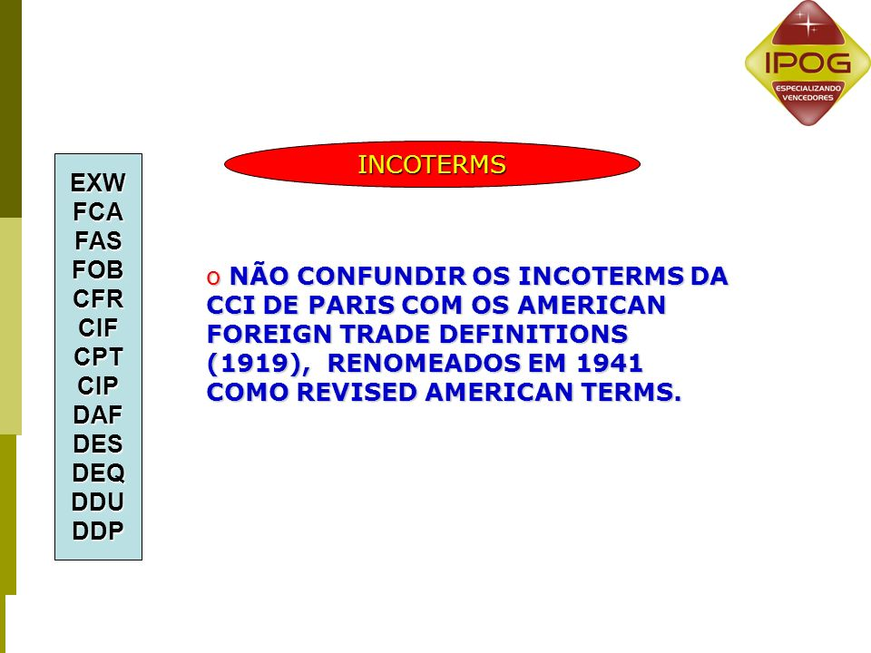 o NÃO CONFUNDIR OS INCOTERMS DA CCI DE PARIS COM OS AMERICAN FOREIGN TRADE DEFINITIONS (1919), RENOMEADOS EM 1941 COMO REVISED AMERICAN TERMS. EXWFCAF