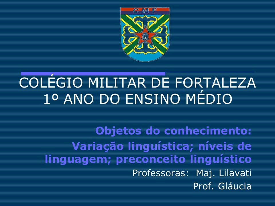 COLÉGIO MILITAR DE FORTALEZA 1º ANO DO ENSINO MÉDIO Objetos do conhecimento: Variação linguística; níveis de linguagem; preconceito linguístico Profes