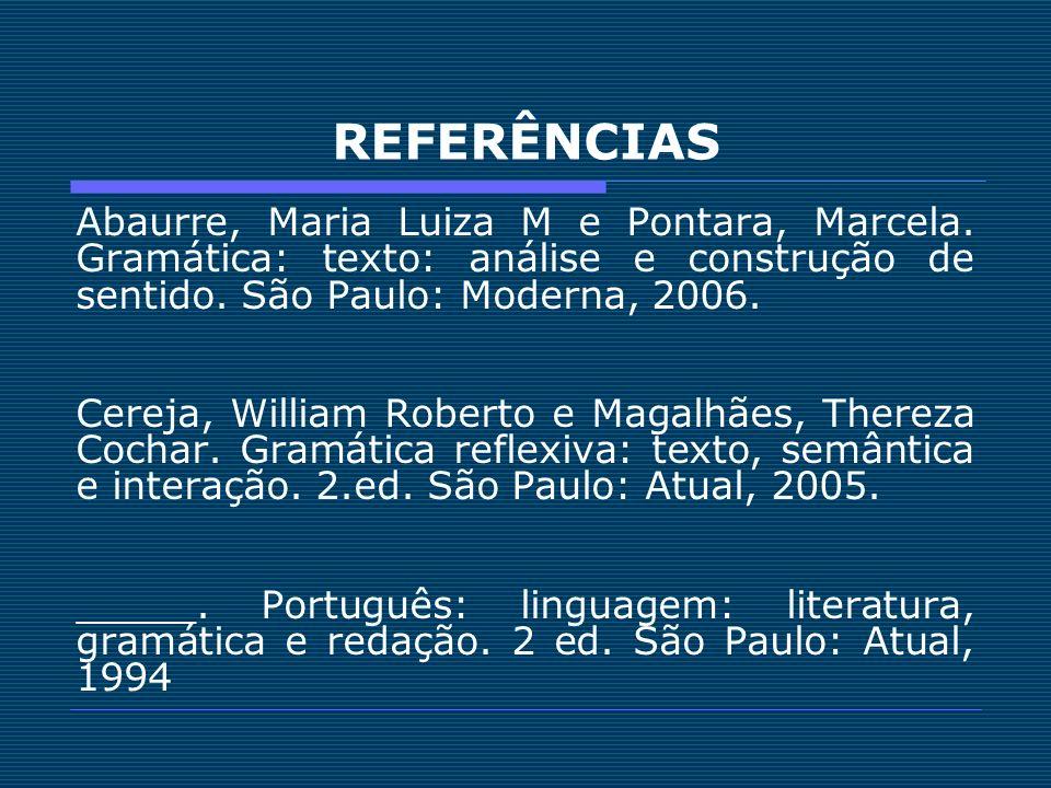 REFERÊNCIAS Abaurre, Maria Luiza M e Pontara, Marcela. Gramática: texto: análise e construção de sentido. São Paulo: Moderna, 2006. Cereja, William Ro