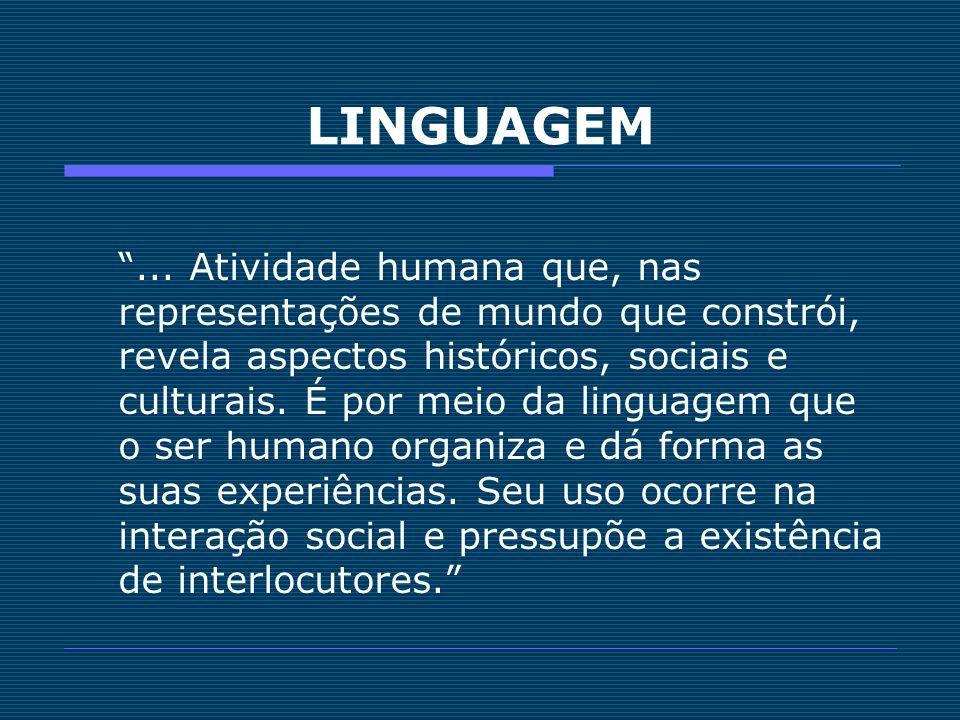 ... Atividade humana que, nas representações de mundo que constrói, revela aspectos históricos, sociais e culturais. É por meio da linguagem que o ser