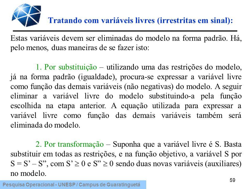 Pesquisa Operacional - UNESP / Campus de Guaratinguetá Tratando com variáveis livres (irrestritas em sinal): 59 Estas variáveis devem ser eliminadas d