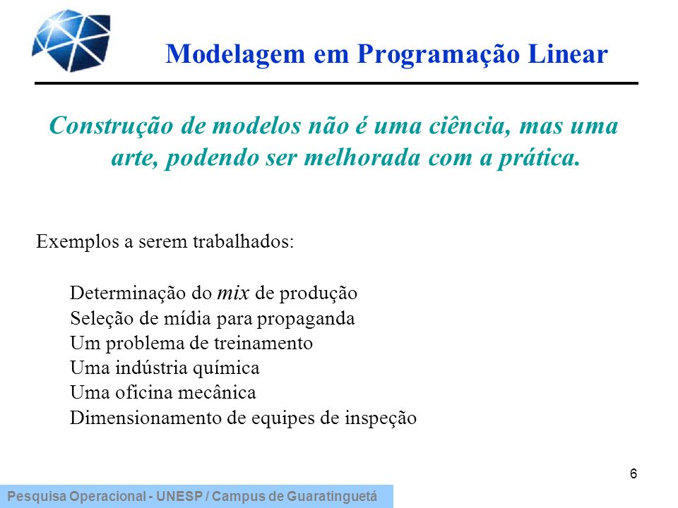 Pesquisa Operacional - UNESP / Campus de Guaratinguetá Modelagem em Programação Linear 17 Função-objetivo: Min C = 400 (10X 1 + 10X 3 + 10X 5 ) + 700 (X 1 + X 3 + X 5 ) + + 500 (X 2 + X 4 + X 6 ) + 700 (100 + 150 + 200) Min C = 4700X 1 +500X 2 + 4700X 3 +500X 4 +4700X 5 +500X 6 + 315.000 Custo total = custo trainees + custo instrutores + custo ociosos + custo operadores trabalhando em máquinas.