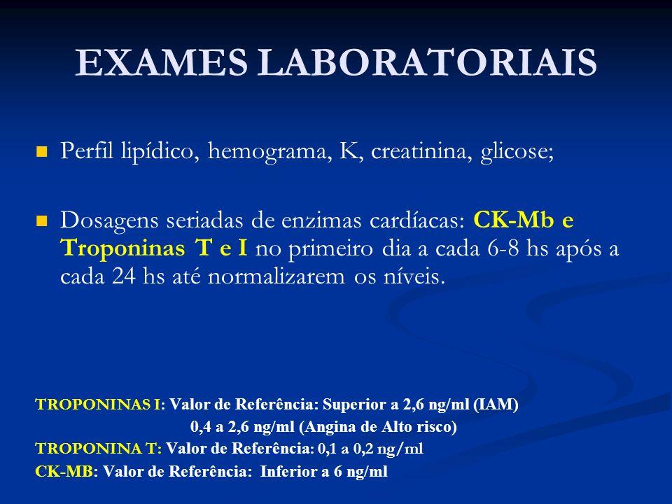 EXAMES LABORATORIAIS Perfil lipídico, hemograma, K, creatinina, glicose; Dosagens seriadas de enzimas cardíacas: CK-Mb e Troponinas T e I no primeiro
