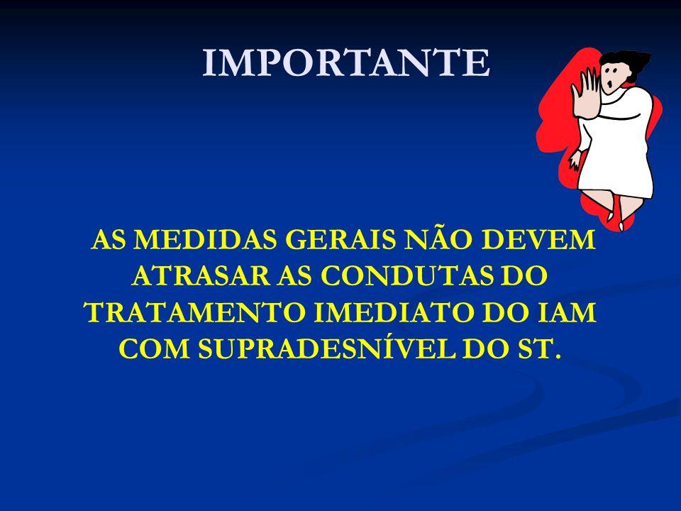 AS MEDIDAS GERAIS NÃO DEVEM ATRASAR AS CONDUTAS DO TRATAMENTO IMEDIATO DO IAM COM SUPRADESNÍVEL DO ST. IMPORTANTE