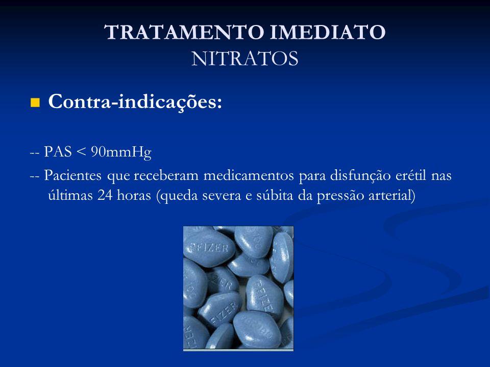 TRATAMENTO IMEDIATO NITRATOS Contra-indicações: -- PAS < 90mmHg -- Pacientes que receberam medicamentos para disfunção erétil nas últimas 24 horas (qu