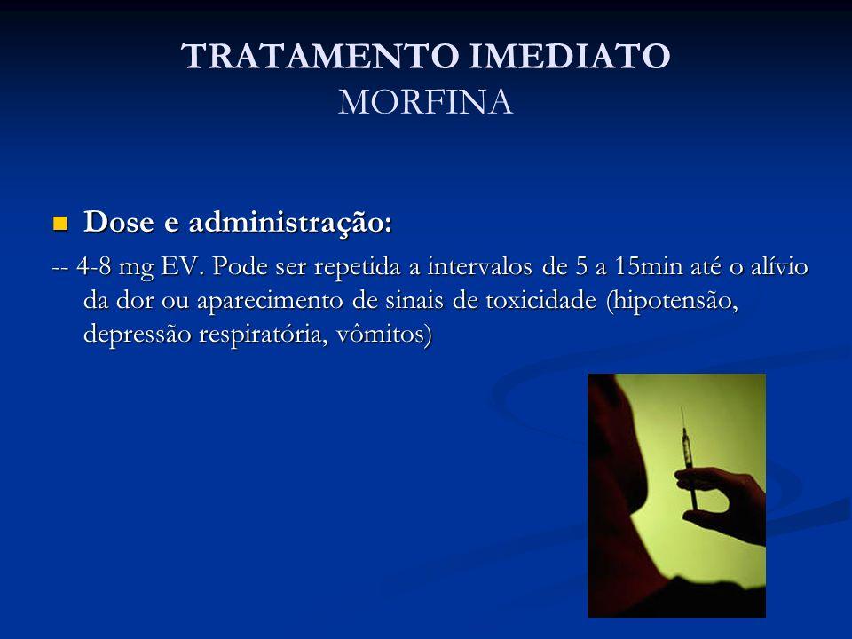 TRATAMENTO IMEDIATO MORFINA Dose e administração: Dose e administração: -- 4-8 mg EV. Pode ser repetida a intervalos de 5 a 15min até o alívio da dor