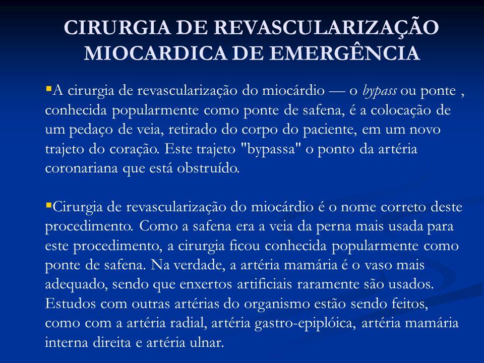 CIRURGIA DE REVASCULARIZAÇÃO MIOCARDICA DE EMERGÊNCIA A cirurgia de revascularização do miocárdio o bypass ou ponte, conhecida popularmente como ponte