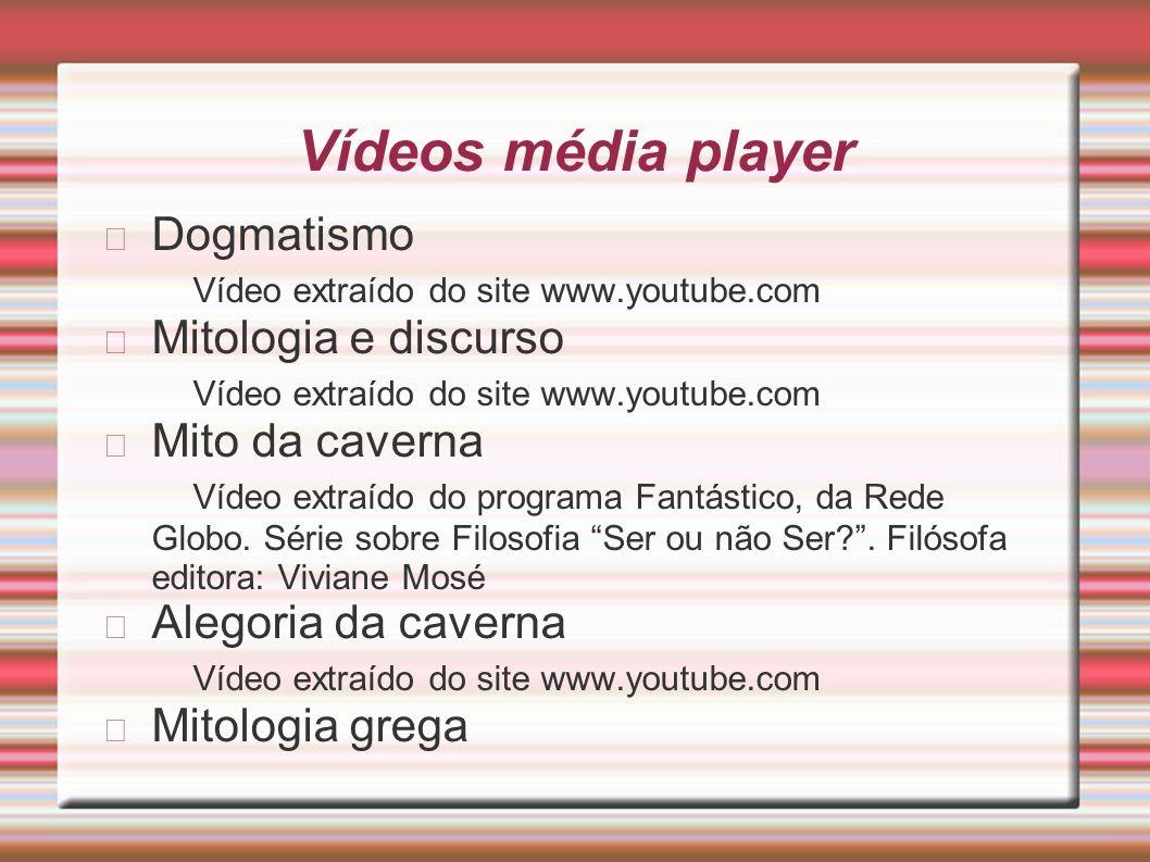 Vídeos média player Dogmatismo Vídeo extraído do site www.youtube.com Mitologia e discurso Vídeo extraído do site www.youtube.com Mito da caverna Víde