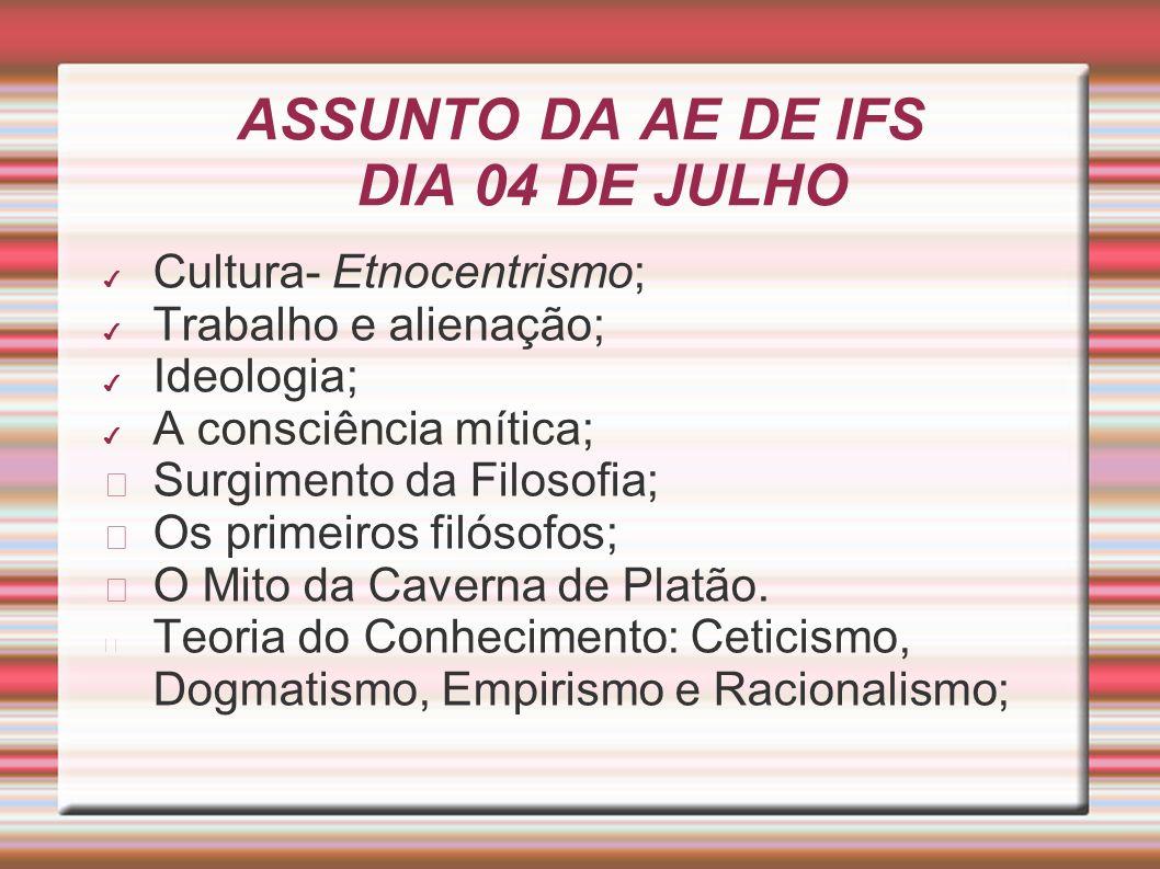 ASSUNTO DA AE DE IFS DIA 04 DE JULHO Cultura- Etnocentrismo; Trabalho e alienação; Ideologia; A consciência mítica; Surgimento da Filosofia; Os primei