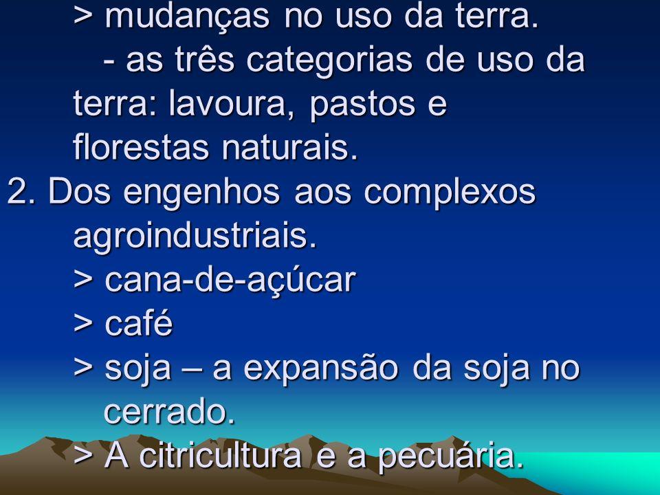 > mudanças no uso da terra. - as três categorias de uso da terra: lavoura, pastos e florestas naturais. 2. Dos engenhos aos complexos agroindustriais.