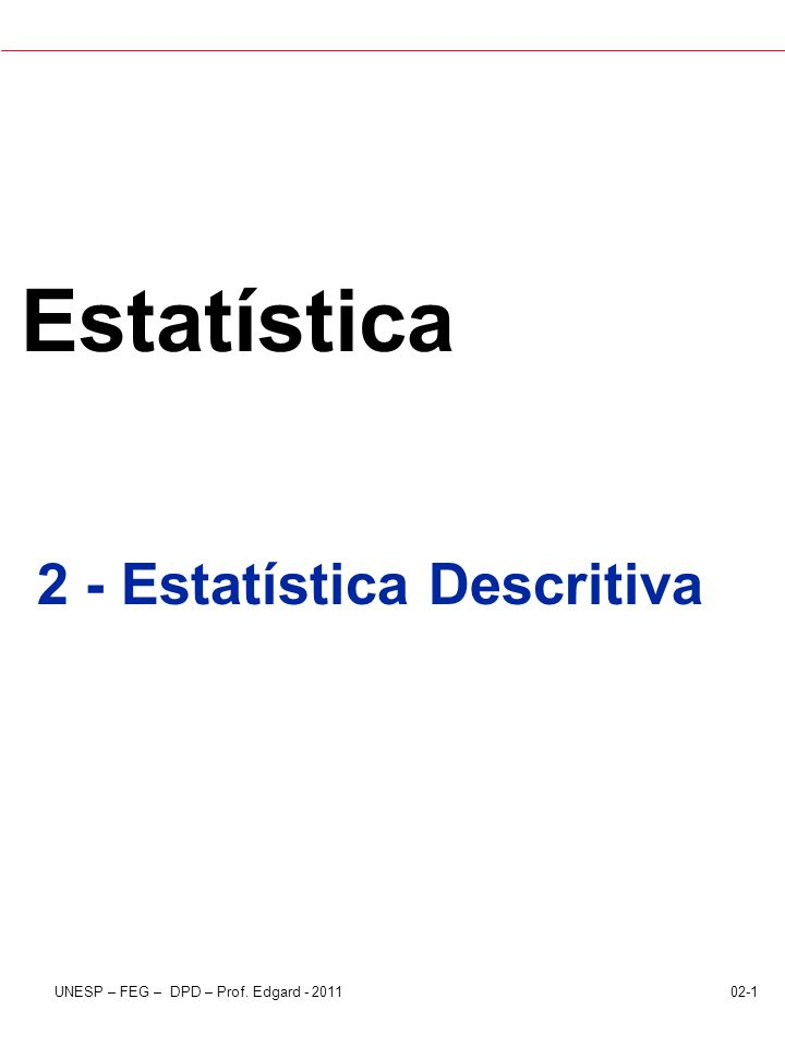 02-1UNESP – FEG – DPD – Prof. Edgard - 2011 Estatística 2 - Estatística Descritiva