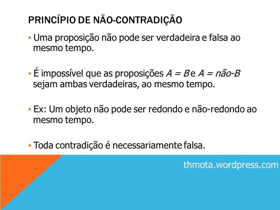 PRINCÍPIO DE NÃO-CONTRADIÇÃO Uma proposição não pode ser verdadeira e falsa ao mesmo tempo. É impossível que as proposições A = B e A = não-B sejam am