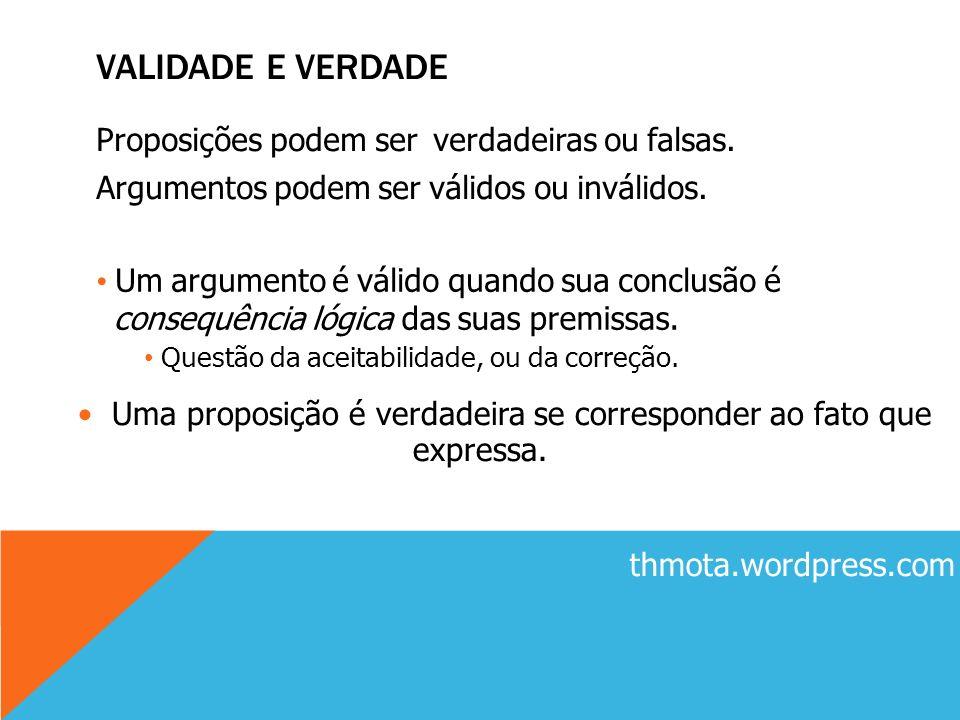 Uma proposição é verdadeira se corresponder ao fato que expressa. VALIDADE E VERDADE Proposições podem ser verdadeiras ou falsas. Argumentos podem ser