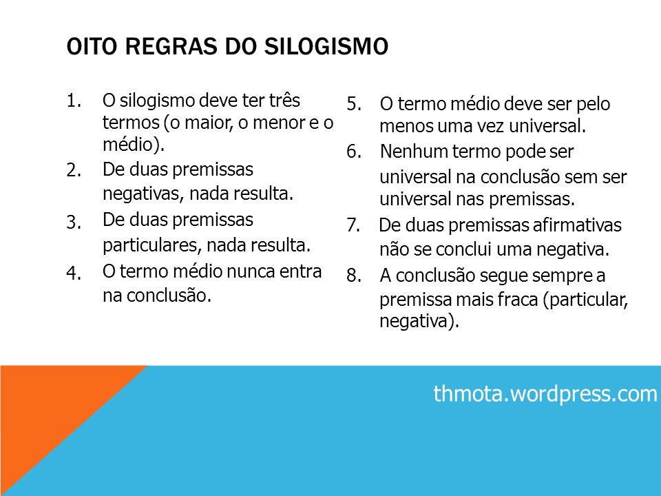 1. 2. 3. 4. O silogismo deve ter três termos (o maior, o menor e o médio). De duas premissas negativas, nada resulta. De duas premissas particulares,