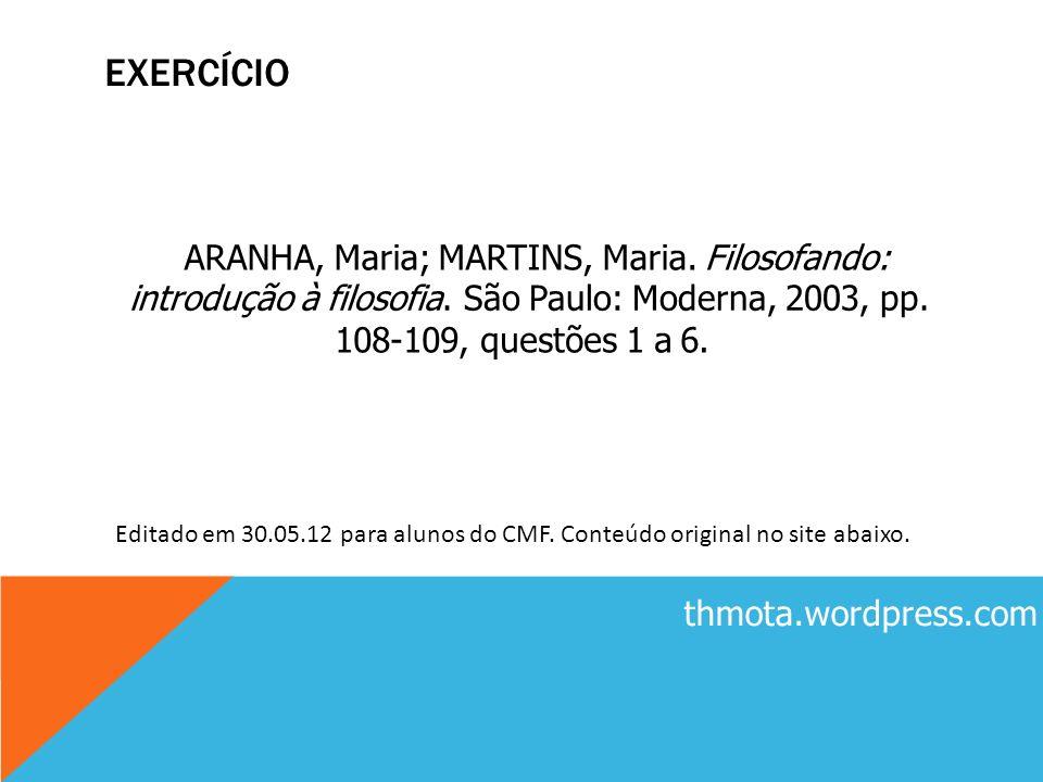 E EXERCÍCIO ARANHA, Maria; MARTINS, Maria. Filosofando: introdução à filosofia. São Paulo: Moderna, 2003, pp. 108-109, questões 1 a 6. thmota.wordpres