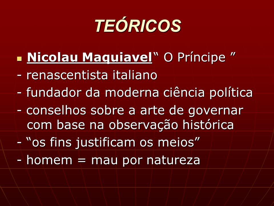 TEÓRICOS Nicolau Maquiavel O Príncipe Nicolau Maquiavel O Príncipe - renascentista italiano - fundador da moderna ciência política - conselhos sobre a