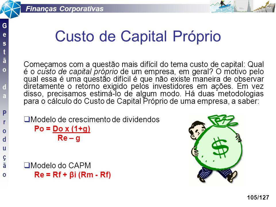 Finanças Corporativas GestãodaProduçãoGestãodaProdução 105/127 Custo de Capital Próprio Começamos com a questão mais difícil do tema custo de capital: